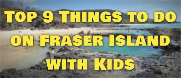 Top 9 Things to do on Fraser Island with Kids